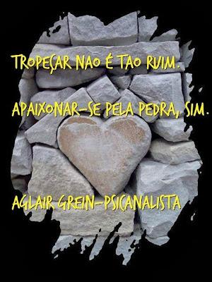 """""""Tropeçar não é tão ruim. Apaixonar-se pela pedra, sim."""" - Alair Grein, Psicanalista"""