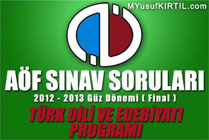 Açıköğretim Fakültesi ( AÖF ) Türk Dili ve Edebiyatı Bölümü / Programı 2012 - 2013 Güz Dönemi Dönem Sonu Sınavı ( Final ) Soruları İndir