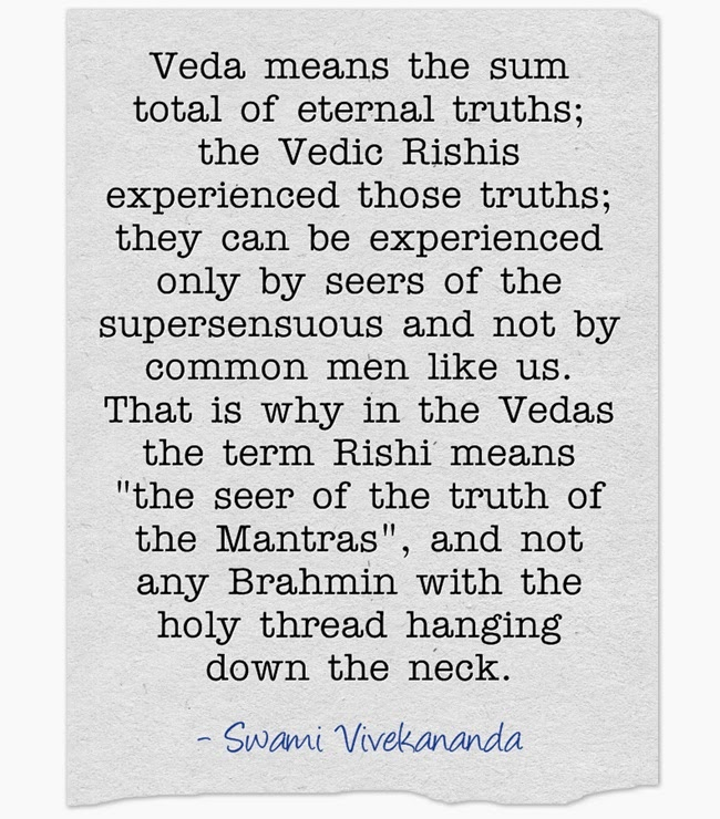 """Veda means the sum total of eternal truths; the Vedic Rishis experienced those truths; they can be experienced only by seers of the supersensuous and not by common men like us. That is why in the Vedas the term Rishi means the seer of the truth of the Mantras, and not any Brahmin with the holy thread hanging down the neck.""  - Swami Vivekananda"