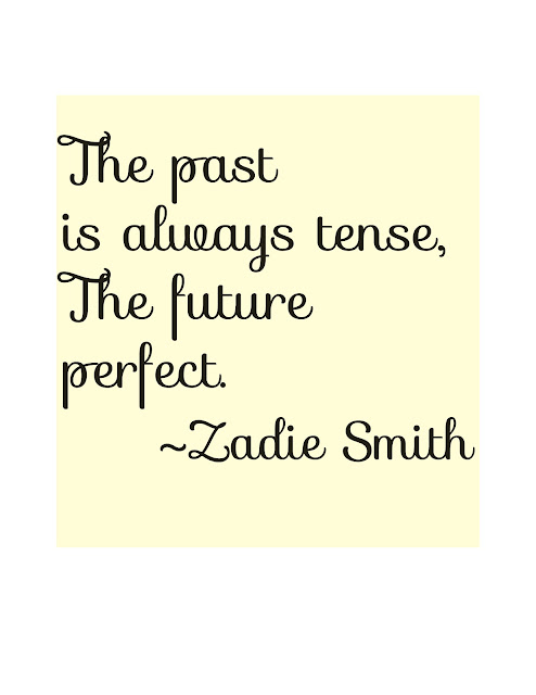 Zadie smith quote The past is always tense, the future perfect