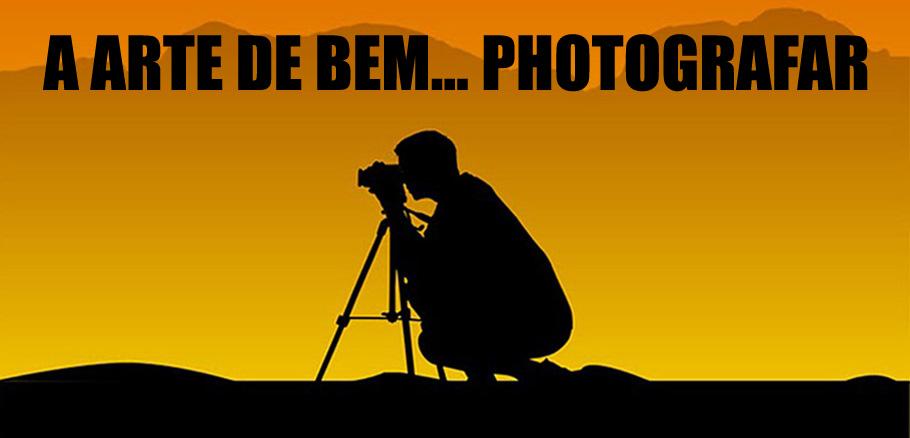 ! ::: A ARTE DE BEM... PHOTOGRAFAR ® ... ✔