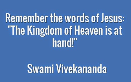 "Remember the words of Jesus: ""The Kingdom of Heaven is at hand!"""
