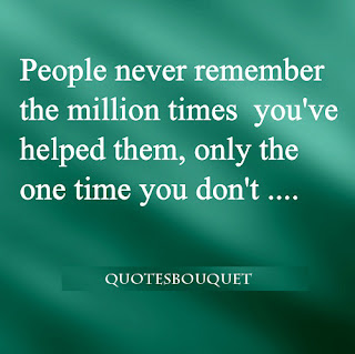 People never remember the million times you've helped them, only the time you don't...
