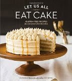 Let Us All Eat Cake - Gluten-Free Recipes for Everyone's Favorite Cakes