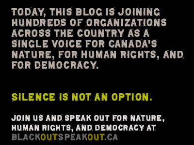 Today, this blog is joining hundred of organizations across the country as a single voice for Canada's nature, for human rights, and for democracy. Silence is not an option. Join us and speak out for nature, human rights, and democracy at Blackoutspeakout.ca