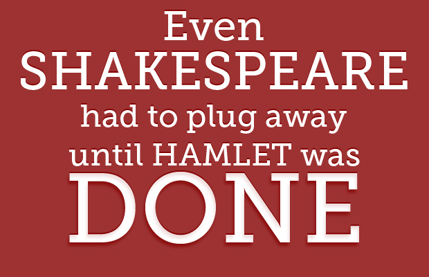 Even Shakespeare had to plug away until Hamlet was done. Am I better than Shakespeare? No.