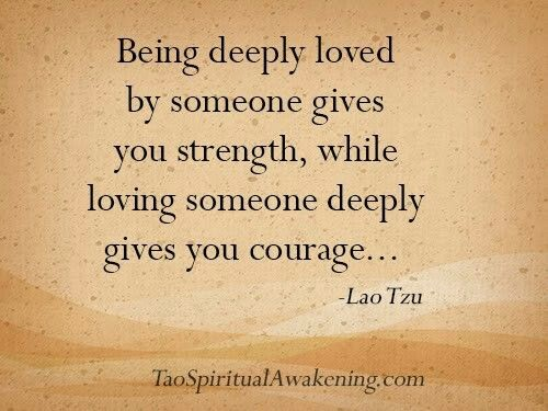 """Being deeply loved by someone gives you strength, while loving someone deeply gives you courage..."" ~ Lao Tzu TaoSpiritualAwakening.com"