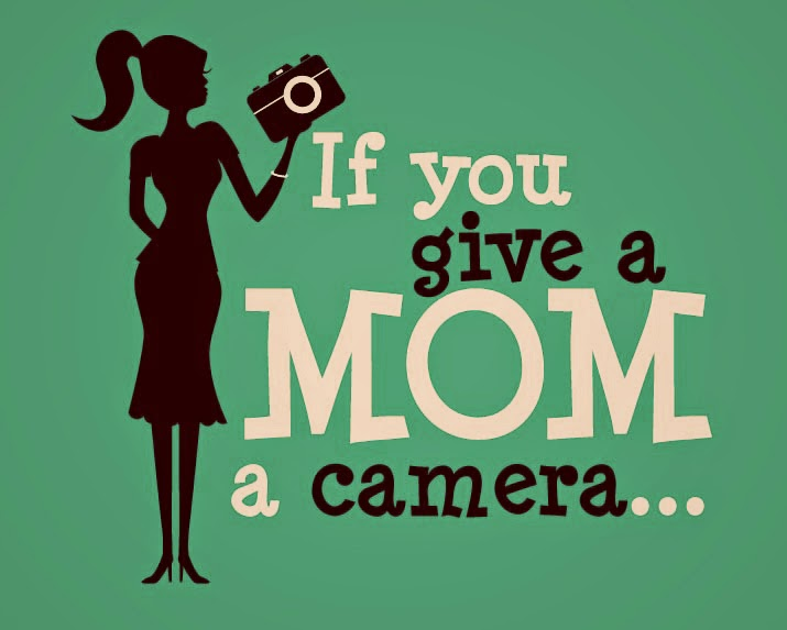 If you give a Mom a Camera