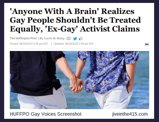 "A screenshot of the ""Huffington Post"" HUFFPO Gay Voices story that's entitled 'Anyone With A Brain' Realizes Gay People Shouldn't Be Treated Equally, 'Ex-Gay' Activist Claims, by Curtis M. Wong."