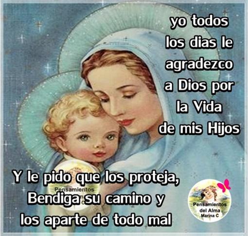 Yo todos los dias  le agradezco a Dios por la vida de mis Hijos y le pido que los proteja, Bendiga su Camino y los aparte de todo mal.