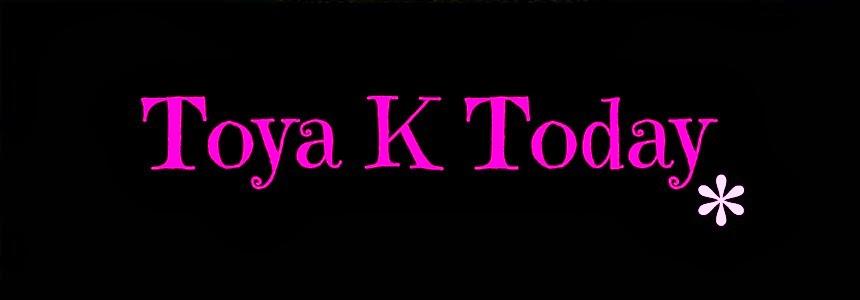 Toya K Today !