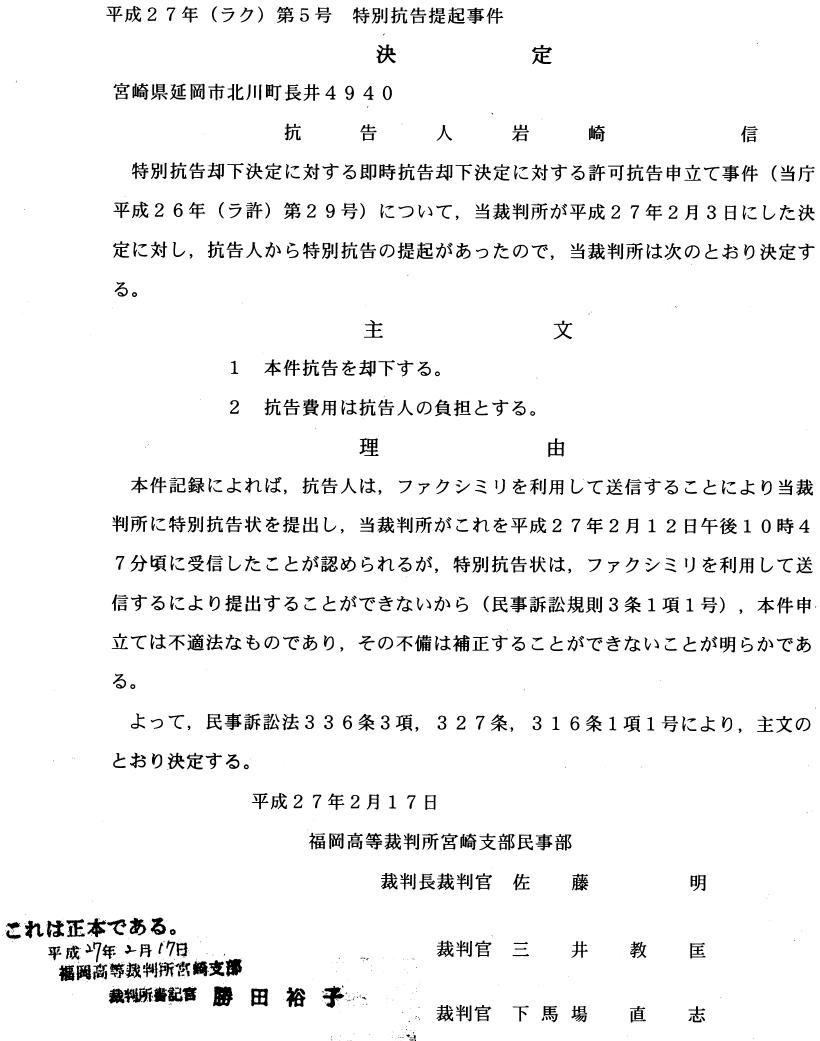 平成27年(ラク)第5号 特別抗告提起事件 決 定  抗告人岩崎 信 特別抗告却下決定に対する即時抗告却下決定に対する許可抗告申立て事件(当庁 平成26年(ラ許)第29号)について,当裁判所が平成27年2月3日にした決 定に対し,抗告人から特別抗告の提起があったので,当裁判所は次のとおり決定す る。 主 文 1 本件抗告を却下する。 2 抗告費用は抗告人の負担とする。 理 由 本件記録によれば,抗告人は,ファクシミリを利用して送信することにより当裁 判所に特別抗告状を提出し,当裁判所がこれを平成27年2月12日午後10時4 7分頃に受信したことが認められるが,特別抗告状は,ファクシミリを利用して送 信するにより提出することができないから(民事訴訟規則3条1項1号),本件申 立ては不適法なものであり,その不備は補正することができないことが明らかであ る。 よつて,民事訴訟法336条3項, 327条, 316条1項1号により,主文の とおり決定する。 平成27年2月17日 福岡高等裁判所宮崎支部民事部 裁判長裁判官 佐 藤 明 これは正本である。 平成イ年■月が7日 福田高撃裁判断富 裁判官 三 井 教 匡 崎支椰 勝田裕子Ⅲ ′:裁判官 下馬場 =■1 畿鵜藤書譴宙 直 志
