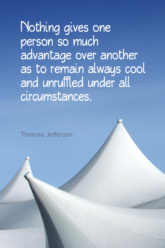 visual quote - image quotation for CALMNESS - Nothing gives one person so much advantage over another as to remain always cool and unruffled under all circumstances. - Thomas Jefferson