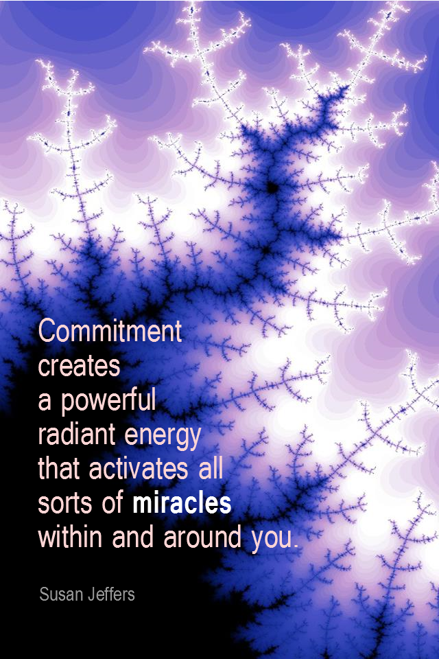 visual quote - image quotation for COMMITMENT - Commitment creates a powerful radiant energy that activates all sorts of miracles within and around you. - Susan Jeffers