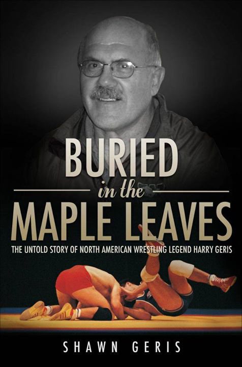 Buried in the Maple Leaves:  The Untold Story of North American Wrestling Legend Harry Geris