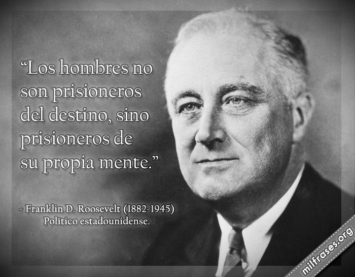 Los hombres no son prisioneros del destino, sino prisioneros de su propia mente. Franklin D. Roosevelt (1882-1945) Político estadounidense.