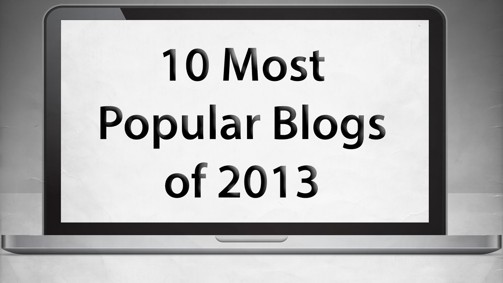 My Top 10 Most Popular Blogs of 2013