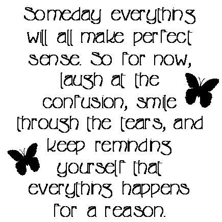 Someday everything will all make perfect sense. So for now, laugh at the confusion, smile through the tears, and keep reminding yourself that everything happens for a reason.