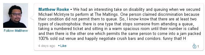 "Full Comment: ""We had an interesting take on disability and queuing when we secured Michael McIntyre to perform at The Maltings. One person claimed discrimination because their condition did not permit them to queue. So, I know know that there are at least two types of claustrophobia: there is one type that stops someone from attending a queue, taking a numbered ticket and sitting in a warm spacious room until their number is called and then there is the other one which permits the same person to come into a jam packed 100% sold out venue and happily negotiate crush bars and corridors. funny that!"""