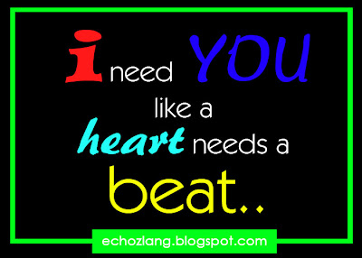 i need you like a heart needs a beat.