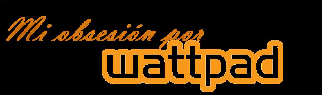 Mi obsesión por Wattpad.