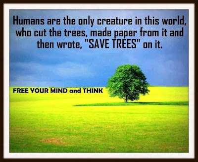 Humans are the only creature in this world, who cut the trees, made paper from it and then wrote,