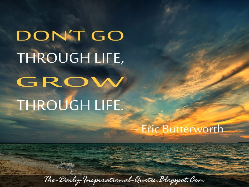 Don't go through life, grow through life. - Eric Butterworth