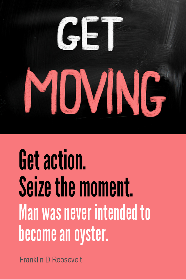 visual quote - image quotation for ACTION - Get action. Seize the moment. Man was never intended to become an oyster. - Franklin D Roosevelt