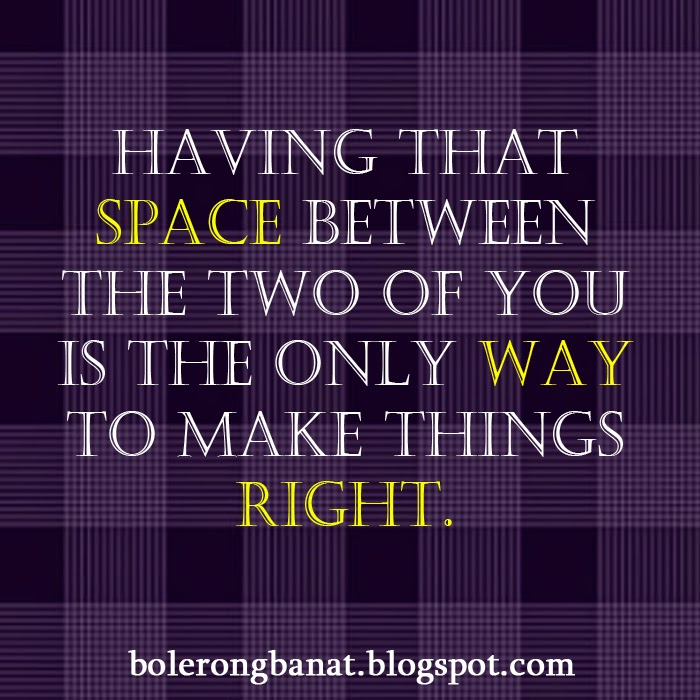 Having that space between the two of you is the only way to make things right.