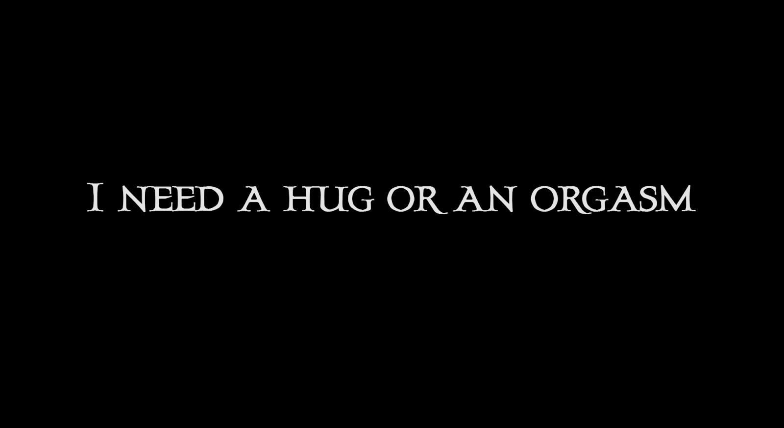 I need a hug or an orgasm.