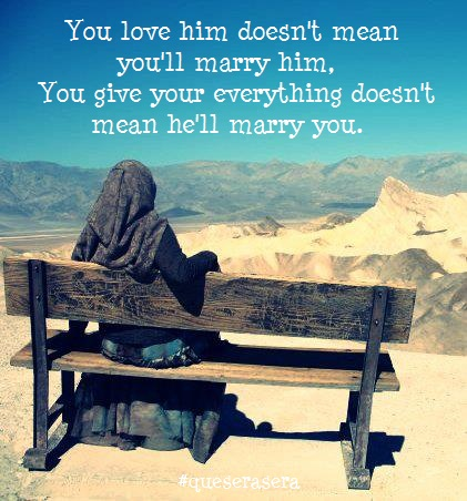 You love him doesn't mean you'll marry him, you give your everything doesn't mean he'll marry you.