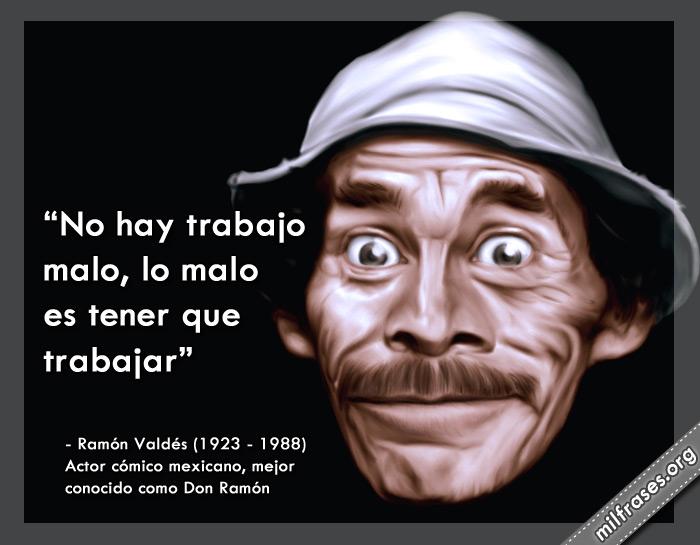 no hay trabajo malo, lo malo es tener que trabajar, frases de don ramón valdés, actor cómico mexicano