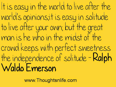 It is easy in the world to live after the world's opinions; it is easy in solitude to live after your own; but the great man is he who in the midst of the crowd keeps with perfect sweetness the independence of solitude - Ralph Waldo Emerson