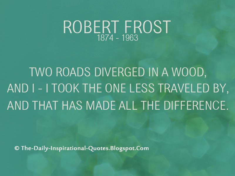 Two roads diverged in a wood, and I - I took the one less traveled by, And that has made all the difference. - Robert Frost