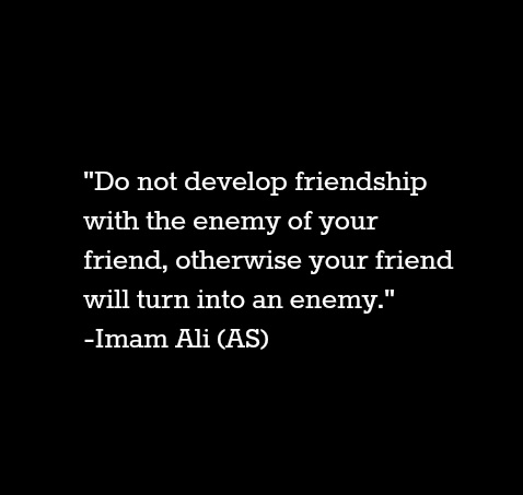 Do not develop friendship with the enemy of your friend will turn into an enemy.