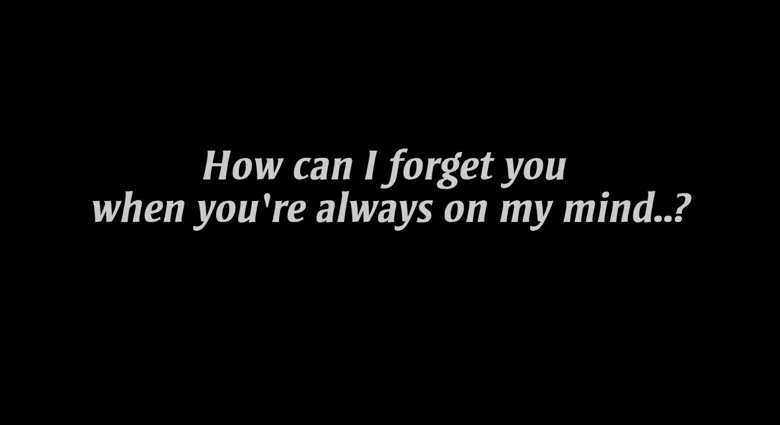 How can I forget you when you're always on my mind