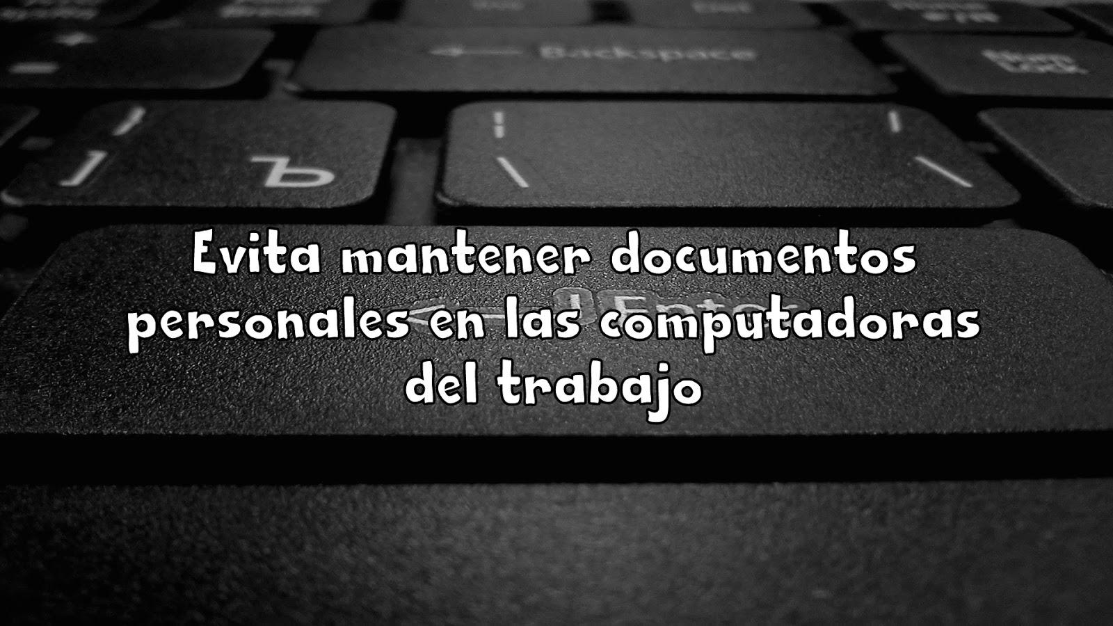 Evita mantener documentos personales en las computadoras del trabajo