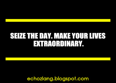 Seize the day, make your lives extraordinary.