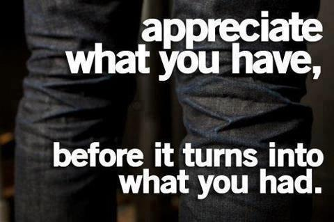 Appreciate what you have, before it turns into what you had.