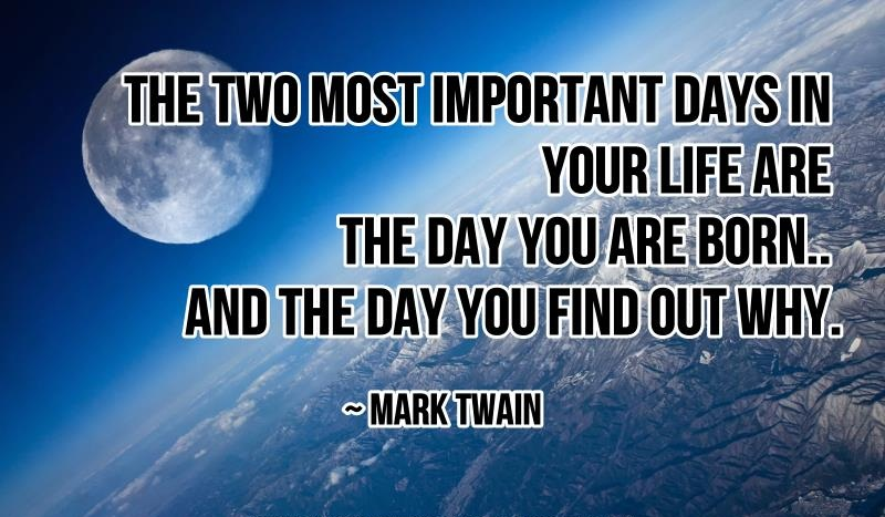 The two most important days in your life are the day you are born