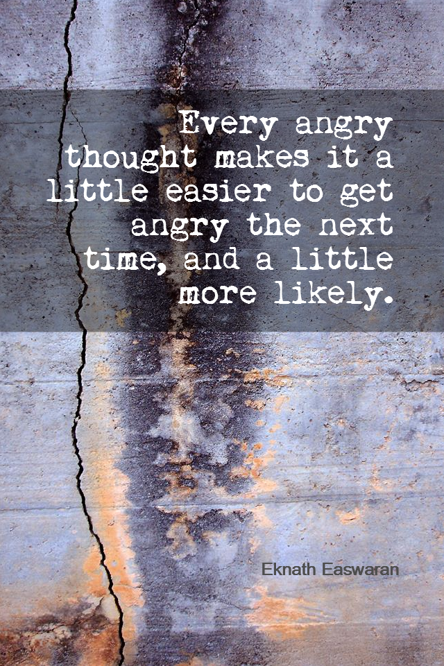 visual quote - image quotation for Emotions - Every angry thought makes it a little easier to get angry the next time, and a little more likely. - Eknath Easwaran