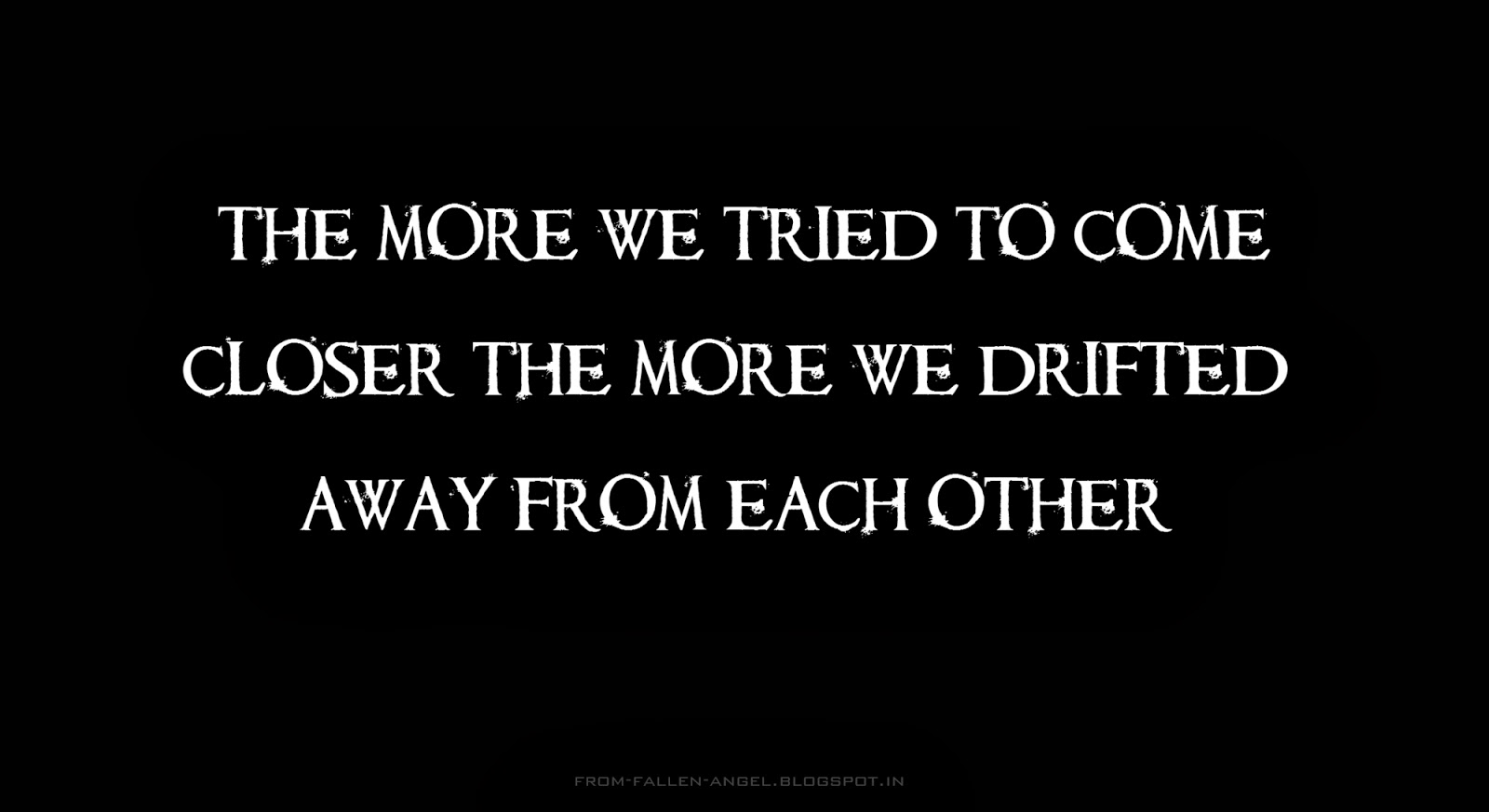 The more we tried to come closer the more we drifted away from each other
