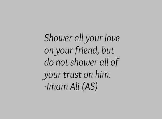 Shower all your love on your friend, but do not shower all of your trust on him.