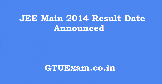 Announced jee main 2014 exam result date for Gtu be 6th sem time table