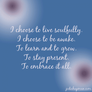 """I choose to live soulfully. I choose to be awake. To learn and to grow. To stay present. To embrace it all."" ~ Jodi Chapman"