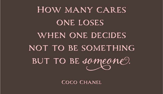 How many cares one loses when one decides not to be something but someone. Coco Chanel