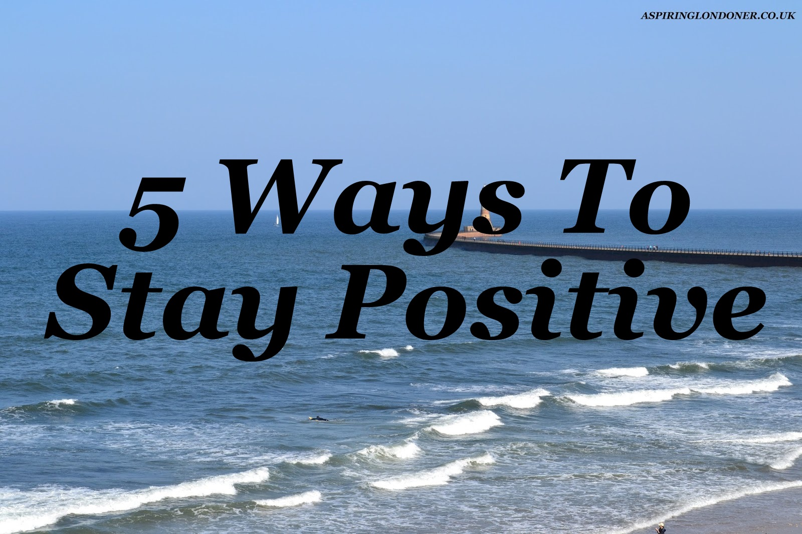 Five Ways To Stay Positive - Aspiring Londoner