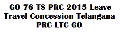Go.No 76 TS/Telangana PRC 2015 Leave Travel Concession/LTC,Info,Details,Go 76,10th PRC,Employees,Teachers,Service,Pensioners,maximum distance,enhanced,GO 76 TS PRC 2015 Leave Travel Concession Telangana PRC LTC GO, GO 76 Date 13-5-2015 Telangana LTC, Telangana State LTC Rules GO, TG LTC GO.No.76