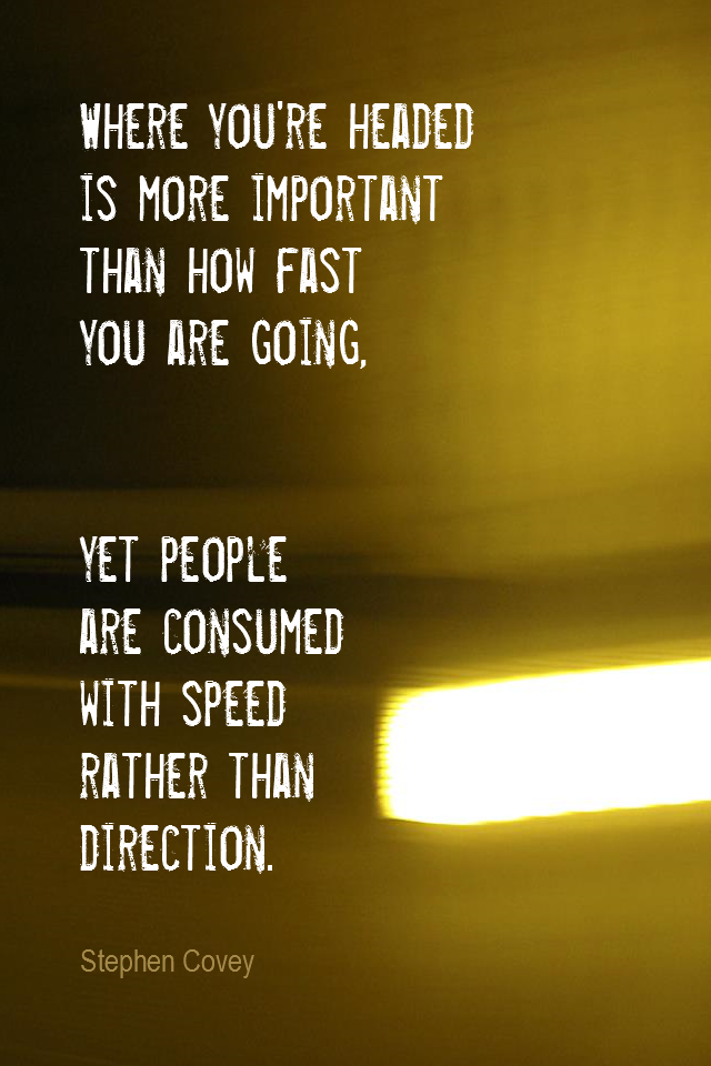 visual quote - image quotation for DIRECTION - Where you're headed is more important than how fast you are going. Yet people are consumed with speed rather than direction. - Stephen Covey