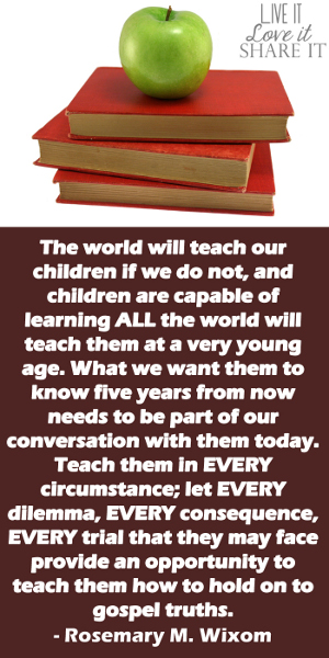 The world will teach our children if we do not, and children are capable of learning all the world will teach them at a very young age. What we want them to know five years from now needs to be part of our conversation with them today. Teach them in every circumstance; let every dilemma, every consequence, every trial that they may face provide an opportunity to teach them how to hold on to gospel truths. - Rosemary M. Wixom
